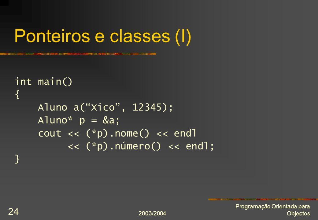 2003/2004 Programação Orientada para Objectos 24 Ponteiros e classes (I) int main() { Aluno a(Xico, 12345); Aluno* p = &a; cout << (*p).nome() << endl << (*p).número() << endl; }