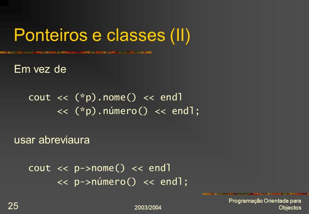 2003/2004 Programação Orientada para Objectos 25 Ponteiros e classes (II) Em vez de cout << (*p).nome() << endl << (*p).número() << endl; usar abreviaura cout nome() << endl número() << endl;