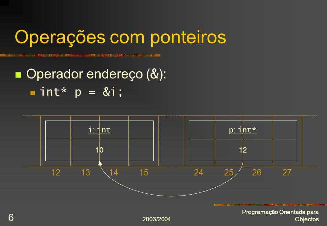 2003/2004 Programação Orientada para Objectos 7 Operações com ponteiros Operador endereço ( & ): int* p = &i; Operador conteúdo ( * ): cout << *p << endl; *p = 20; 10