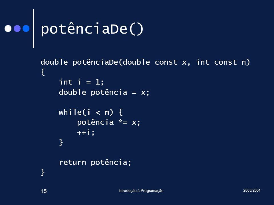 2003/2004 Introdução à Programação 15 potênciaDe() double potênciaDe(double const x, int const n) { int i = 1; double potência = x; while(i < n) { potência *= x; ++i; } return potência; }