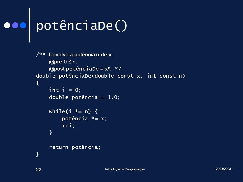 2003/2004 Introdução à Programação 22 potênciaDe() /** Devolve a potência n de x.