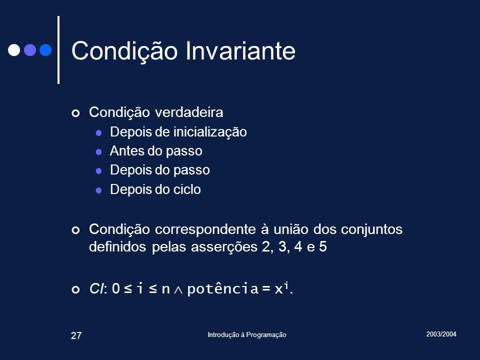 2003/2004 Introdução à Programação 27 Condição Invariante Condição verdadeira Depois de inicialização Antes do passo Depois do passo Depois do ciclo Condição correspondente à união dos conjuntos definidos pelas asserções 2, 3, 4 e 5 CI: 0 i n potência = x i.