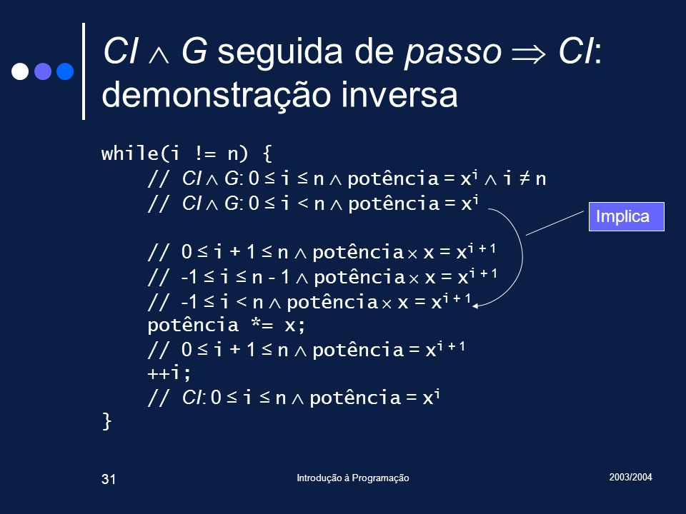 2003/2004 Introdução à Programação 31 CI G seguida de passo CI: demonstração inversa while(i != n) { // CI G: 0 i n potência = x i i n // CI G: 0 i < n potência = x i // 0 i + 1 n potência x = x i + 1 // -1 i n - 1 potência x = x i + 1 // -1 i < n potência x = x i + 1 potência *= x; // 0 i + 1 n potência = x i + 1 ++i; // CI: 0 i n potência = x i } Implica