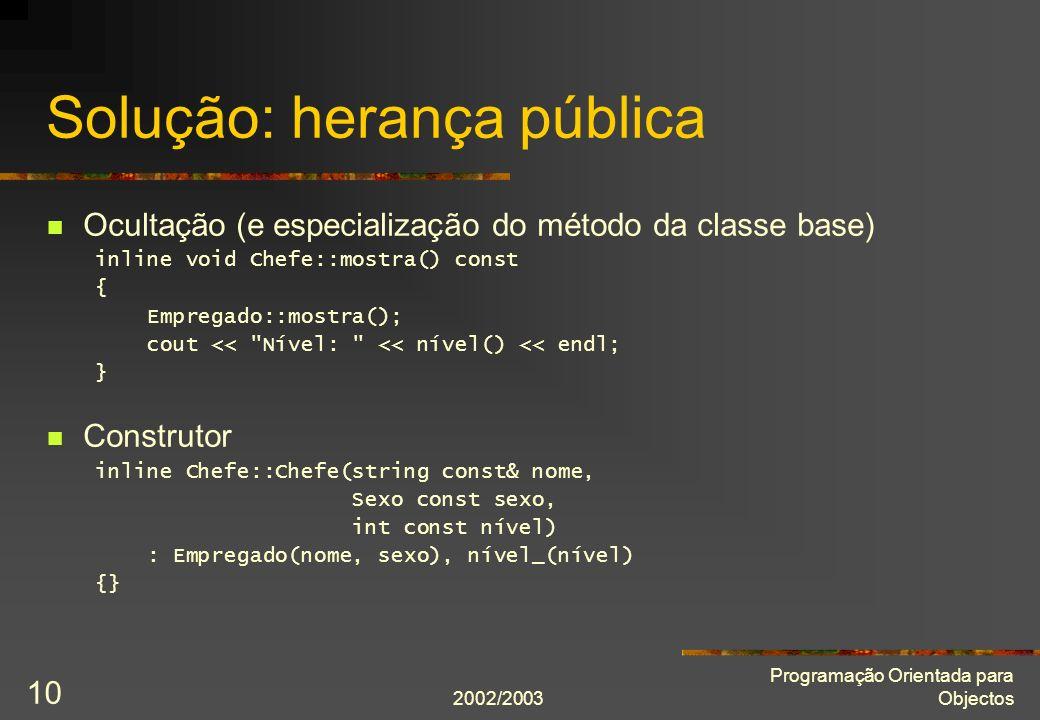 2002/2003 Programação Orientada para Objectos 10 Solução: herança pública Ocultação (e especialização do método da classe base) inline void Chefe::mostra() const { Empregado::mostra(); cout << Nível: << nível() << endl; } Construtor inline Chefe::Chefe(string const& nome, Sexo const sexo, int const nível) : Empregado(nome, sexo), nível_(nível) {}