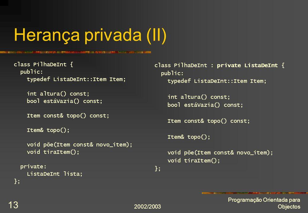 2002/2003 Programação Orientada para Objectos 13 Herança privada (II) class PilhaDeInt { public: typedef ListaDeInt::Item Item; int altura() const; bool estáVazia() const; Item const& topo() const; Item& topo(); void põe(Item const& novo_item); void tiraItem(); private: ListaDeInt lista; }; class PilhaDeInt : private ListaDeInt { public: typedef ListaDeInt::Item Item; int altura() const; bool estáVazia() const; Item const& topo() const; Item& topo(); void põe(Item const& novo_item); void tiraItem(); };