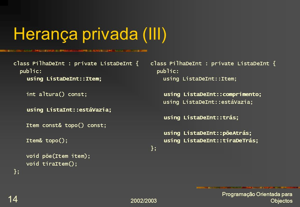 2002/2003 Programação Orientada para Objectos 14 Herança privada (III) class PilhaDeInt : private ListaDeInt { public: using ListaDeInt::Item; int altura() const; using ListaInt::estáVazia; Item const& topo() const; Item& topo(); void põe(Item item); void tiraItem(); }; class PilhaDeInt : private ListaDeInt { public: using ListaDeInt::Item; using ListaDeInt::comprimento; using ListaDeInt::estáVazia; using ListaDeInt::trás; using ListaDeInt::põeAtrás; using ListaDeInt::tiraDeTrás; };