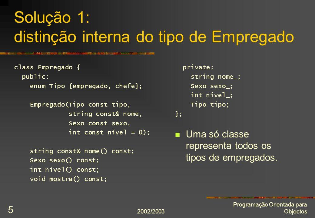 2002/2003 Programação Orientada para Objectos 5 Solução 1: distinção interna do tipo de Empregado class Empregado { public: enum Tipo {empregado, chefe}; Empregado(Tipo const tipo, string const& nome, Sexo const sexo, int const nível = 0); string const& nome() const; Sexo sexo() const; int nível() const; void mostra() const; private: string nome_; Sexo sexo_; int nível_; Tipo tipo; }; Uma só classe representa todos os tipos de empregados.