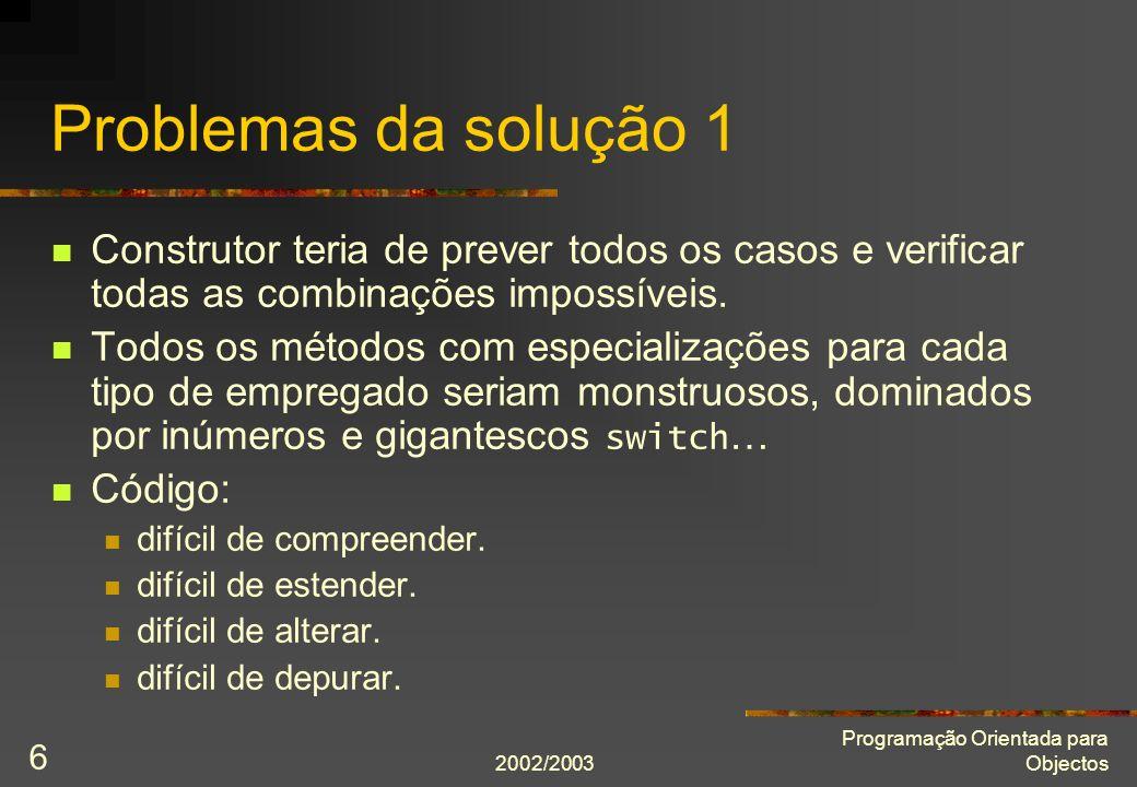 2002/2003 Programação Orientada para Objectos 6 Problemas da solução 1 Construtor teria de prever todos os casos e verificar todas as combinações impossíveis.