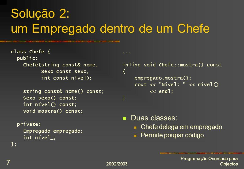 2002/2003 Programação Orientada para Objectos 7 Solução 2: um Empregado dentro de um Chefe class Chefe { public: Chefe(string const& nome, Sexo const sexo, int const nível); string const& nome() const; Sexo sexo() const; int nível() const; void mostra() const; private: Empregado empregado; int nível_; };...
