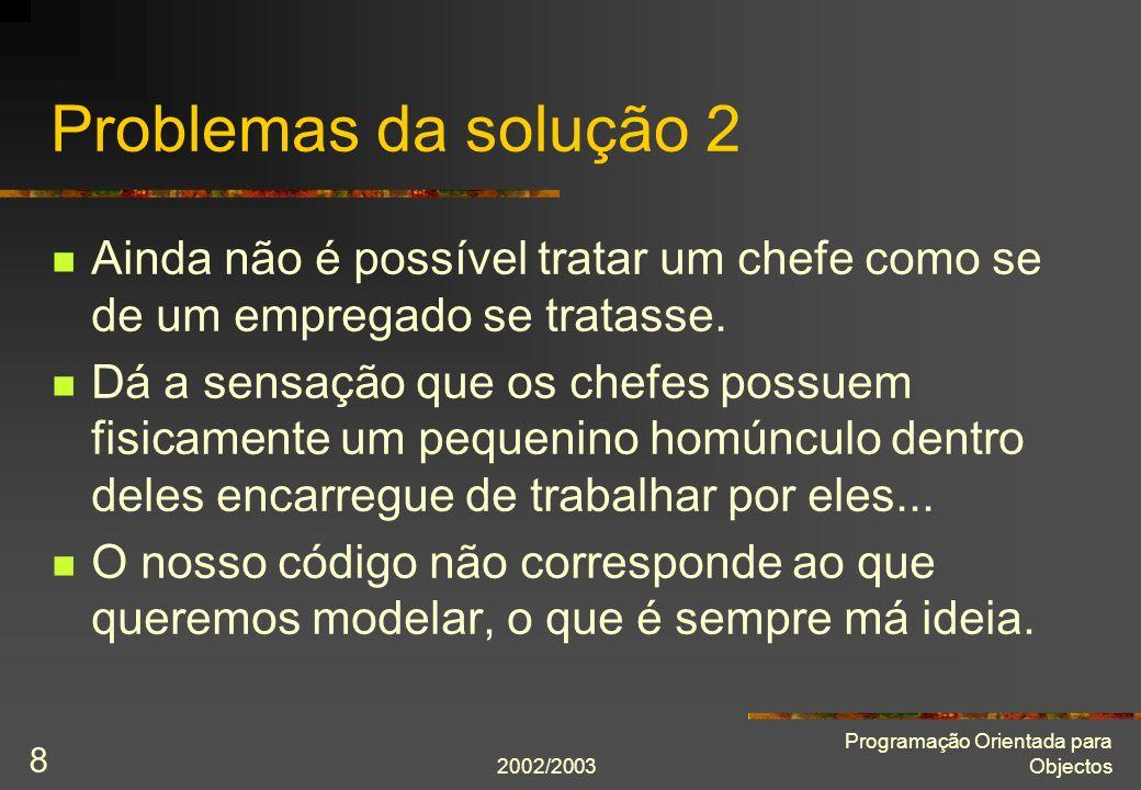 2002/2003 Programação Orientada para Objectos 8 Problemas da solução 2 Ainda não é possível tratar um chefe como se de um empregado se tratasse.