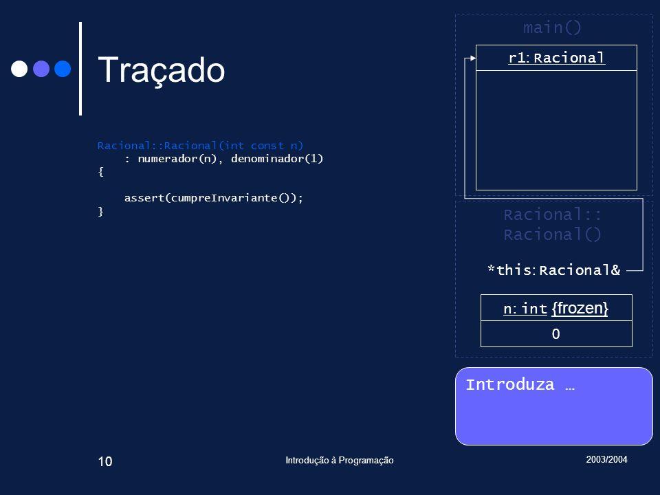 2003/2004 Introdução à Programação 10 Traçado Racional::Racional(int const n) : numerador(n), denominador(1) { assert(cumpreInvariante()); } Introduza … Racional:: Racional() main() r1 : Racional n : int {frozen} 0 *this : Racional&