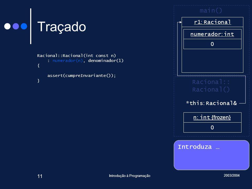 2003/2004 Introdução à Programação 11 Traçado Racional::Racional(int const n) : numerador(n), denominador(1) { assert(cumpreInvariante()); } Introduza … Racional:: Racional() main() r1 : Racional n : int {frozen} 0 numerador : int 0 *this : Racional&
