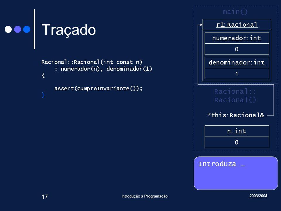2003/2004 Introdução à Programação 17 Traçado Racional::Racional(int const n) : numerador(n), denominador(1) { assert(cumpreInvariante()); } Introduza … Racional:: Racional() main() r1 : Racional n : int 0 numerador : int 0 denominador : int 1 *this : Racional&