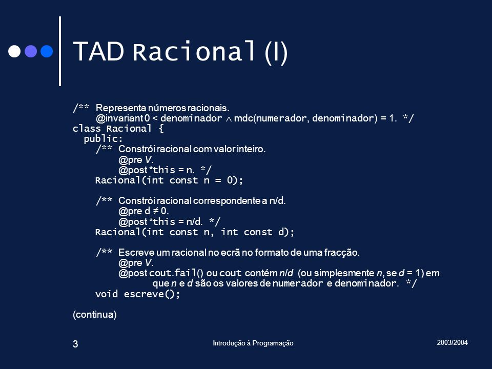 2003/2004 Introdução à Programação 44 Traçado Racional Racional::somaCom(Racional const& r2) { assert(cumpreInvariante()); assert(r2.cumpreInvariante()); Racional r; r.numerador = numerador * r2.denominador + r2.numerador * denominador; r.denominador = denominador * r2.denominador; r.reduz(); assert(cumpreInvariante()); assert(r.cumpreInvariante()); return r; } Introduza … 6 9 7 3 main() r2 : Racional numerador = 7 denominador = 3 Racional::somaCom() *this : Racional& r1 : Racional numerador = 6 denominador = 1 r1 : Racional numerador = 2 denominador = 3 r2 : Racional const& r : Racional numerador = 0 denominador = 1 r : Racional numerador = 27 denominador = 1