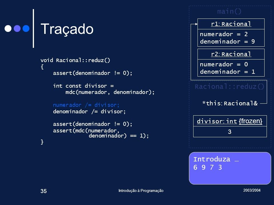 2003/2004 Introdução à Programação 35 Traçado void Racional::reduz() { assert(denominador != 0); int const divisor = mdc(numerador, denominador); numerador /= divisor; denominador /= divisor; assert(denominador != 0); assert(mdc(numerador, denominador) == 1); } Introduza … 6 9 7 3 main() r2 : Racional numerador = 0 denominador = 1 Racional::reduz() *this : Racional& r1 : Racional numerador = 6 denominador = 1 r1 : Racional numerador = 6 denominador = 9 divisor : int {frozen} 3 r1 : Racional numerador = 2 denominador = 9