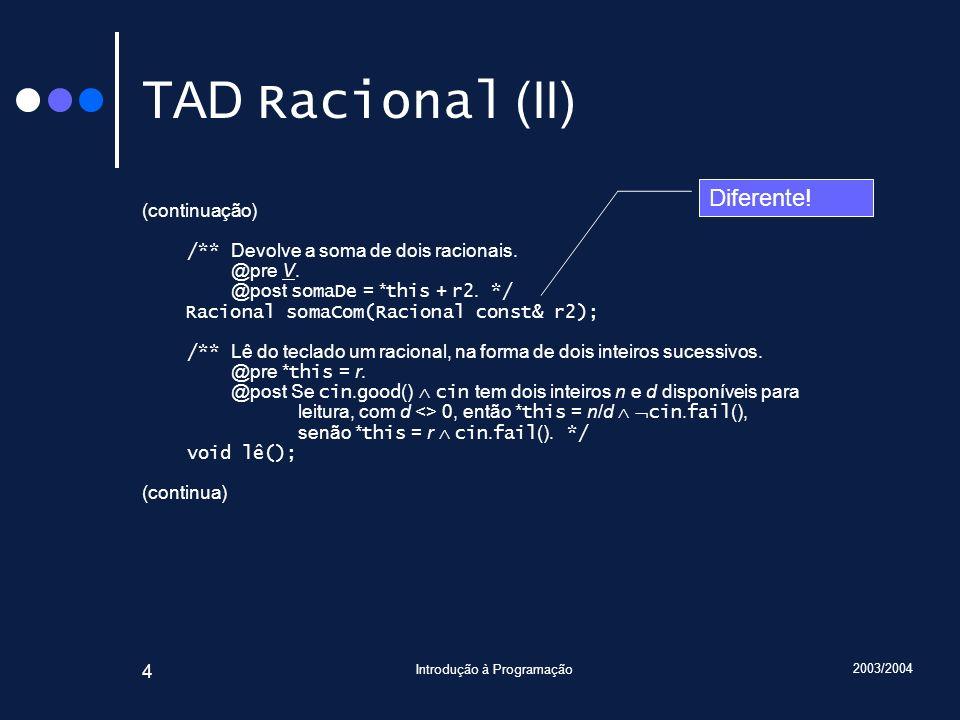 2003/2004 Introdução à Programação 45 Traçado Racional Racional::somaCom(Racional const& r2) { assert(cumpreInvariante()); assert(r2.cumpreInvariante()); Racional r; r.numerador = numerador * r2.denominador + r2.numerador * denominador; r.denominador = denominador * r2.denominador; r.reduz(); assert(cumpreInvariante()); assert(r.cumpreInvariante()); return r; } Introduza … 6 9 7 3 main() r2 : Racional numerador = 7 denominador = 3 Racional::somaCom() *this : Racional& r1 : Racional numerador = 6 denominador = 1 r1 : Racional numerador = 2 denominador = 3 r2 : Racional const& r : Racional numerador = 27 denominador = 1 r : Racional numerador = 27 denominador = 9