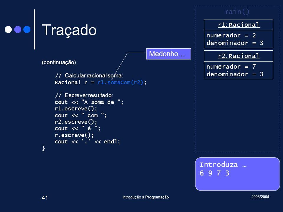 2003/2004 Introdução à Programação 41 Traçado (continuação) // Calcular racional soma: Racional r = r1.somaCom(r2); // Escrever resultado: cout << A soma de ; r1.escreve(); cout << com ; r2.escreve(); cout << é ; r.escreve(); cout << . << endl; } Introduza … 6 9 7 3 main() r1 : Racional numerador = 2 denominador = 3 r2 : Racional numerador = 7 denominador = 3 Medonho…