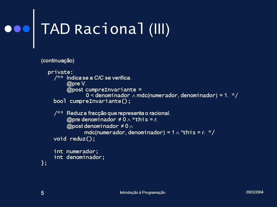 2003/2004 Introdução à Programação 46 Traçado Racional Racional::somaCom(Racional const& r2) { assert(cumpreInvariante()); assert(r2.cumpreInvariante()); Racional r; r.numerador = numerador * r2.denominador + r2.numerador * denominador; r.denominador = denominador * r2.denominador; r.reduz(); assert(cumpreInvariante()); assert(r.cumpreInvariante()); return r; } Introduza … 6 9 7 3 main() r2 : Racional numerador = 7 denominador = 3 Racional::somaCom() *this : Racional& r1 : Racional numerador = 6 denominador = 1 r1 : Racional numerador = 2 denominador = 3 r2 : Racional const& r : Racional numerador = 27 denominador = 9 Qual será a instância implícita.