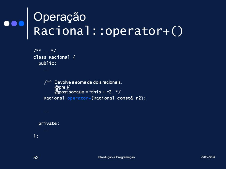 2003/2004 Introdução à Programação 52 Operação Racional::operator+() /** … */ class Racional { public: … /** Devolve a soma de dois racionais.