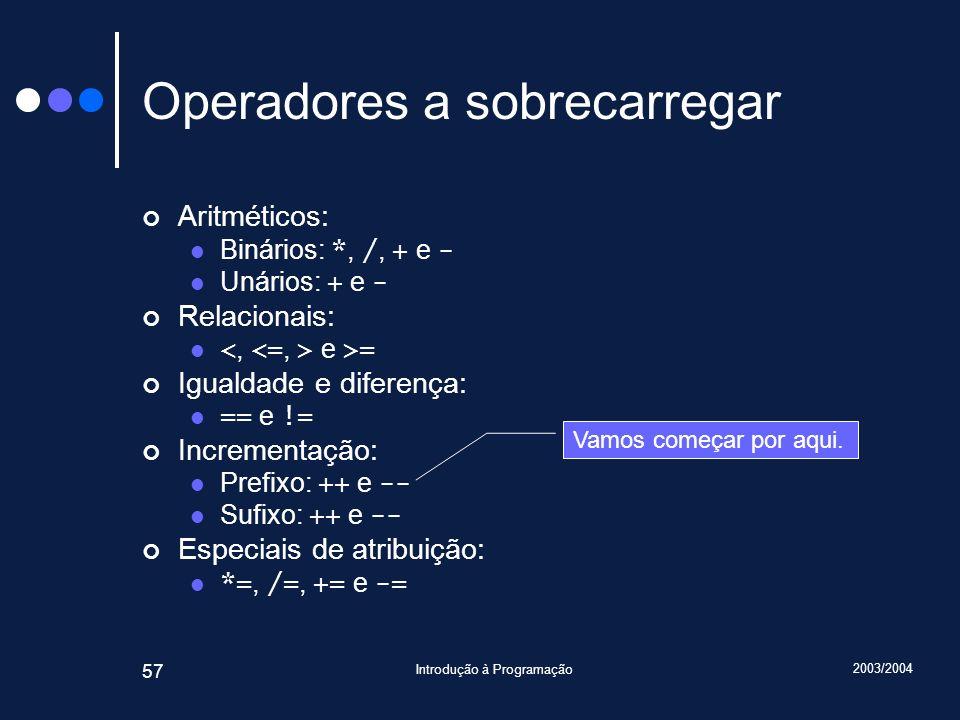 2003/2004 Introdução à Programação 57 Operadores a sobrecarregar Aritméticos: Binários: *, /, + e - Unários: + e - Relacionais: e >= Igualdade e diferença: == e != Incrementação: Prefixo: ++ e -- Sufixo: ++ e -- Especiais de atribuição: *=, /=, += e -= Vamos começar por aqui.