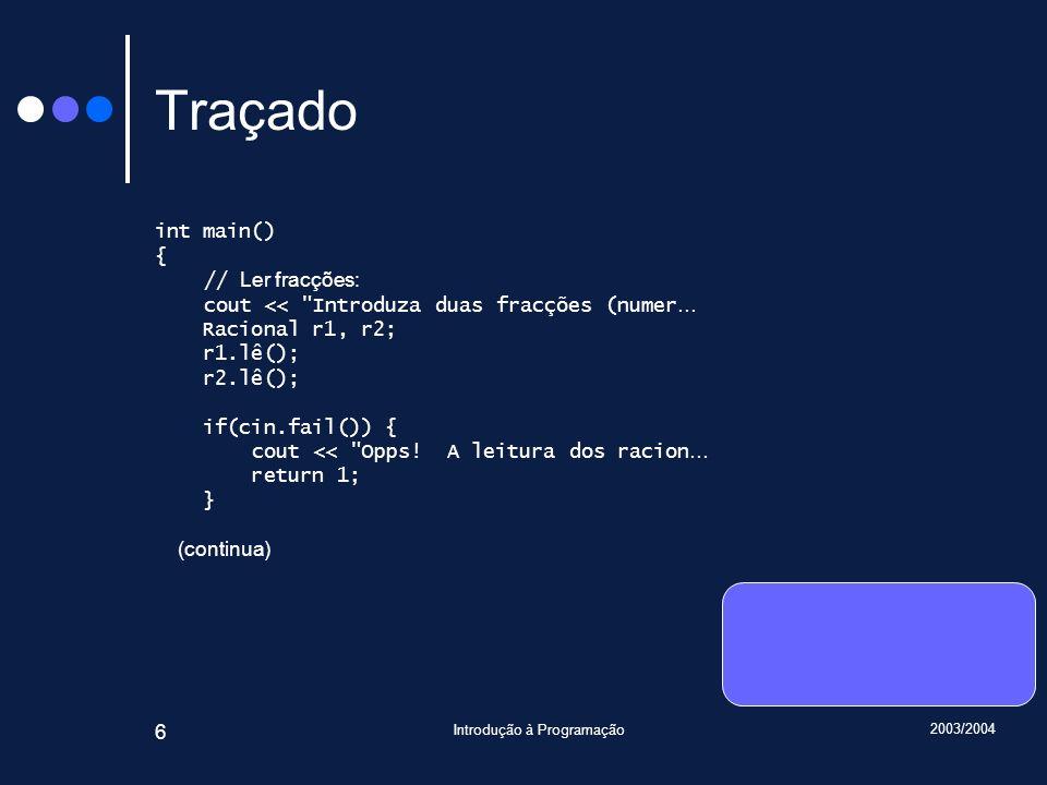 2003/2004 Introdução à Programação 27 Traçado void Racional::lê() { int n, d; cin >> n >> d; if(not cin.fail()) if(d == 0) cin.setstate(ios_base::failbit); else { if(d < 0) { numerador = -n; denominador = -d; } else { numerador = n; denominador = d; } reduz(); } Introduza … 6 9 7 3 main() r1 : Racional numerador = 0 denominador = 1 r2 : Racional numerador = 0 denominador = 1 Racional::lê() n : int 6 d : int 9 *this : Racional&