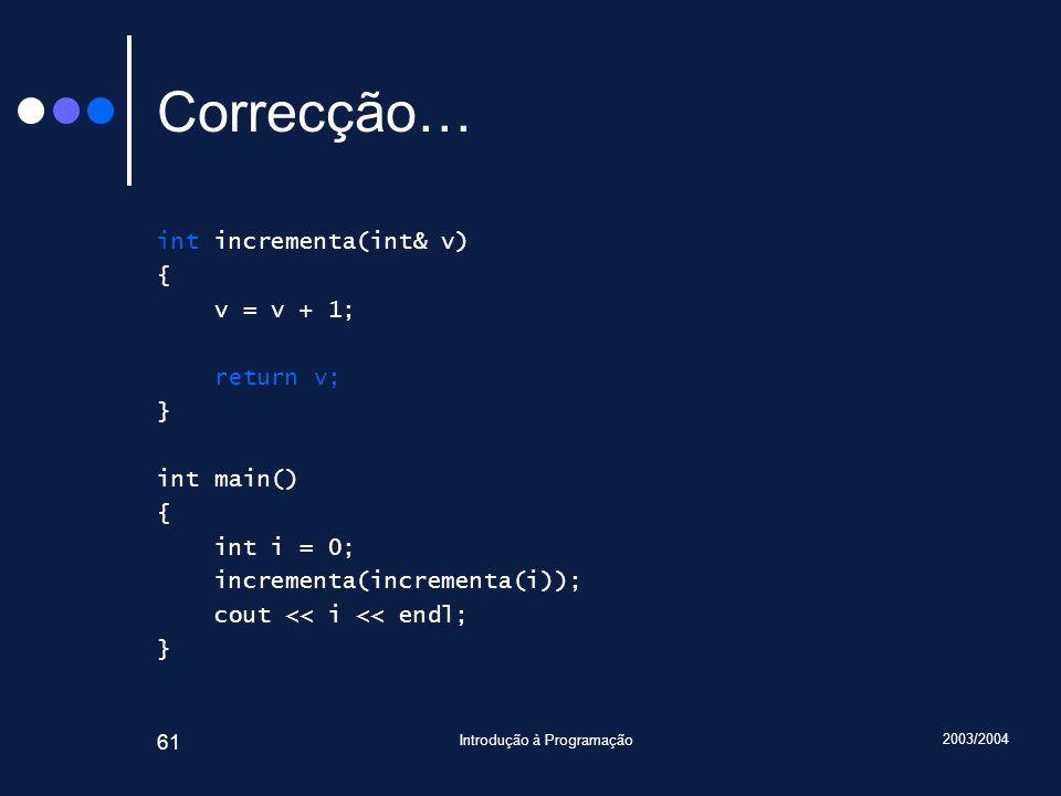 2003/2004 Introdução à Programação 61 Correcção… int incrementa(int& v) { v = v + 1; return v; } int main() { int i = 0; incrementa(incrementa(i)); cout << i << endl; }