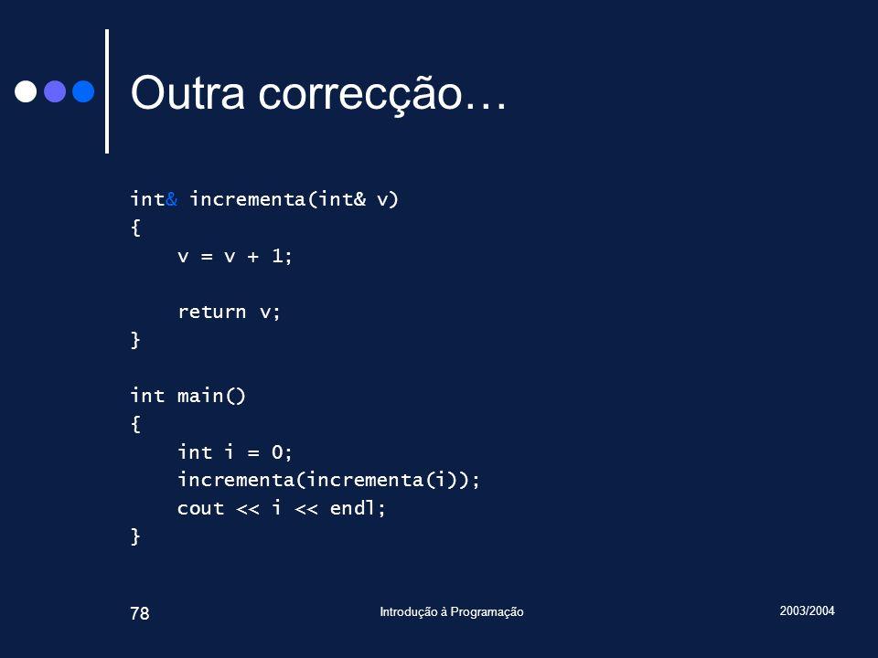 2003/2004 Introdução à Programação 78 Outra correcção… int& incrementa(int& v) { v = v + 1; return v; } int main() { int i = 0; incrementa(incrementa(i)); cout << i << endl; }