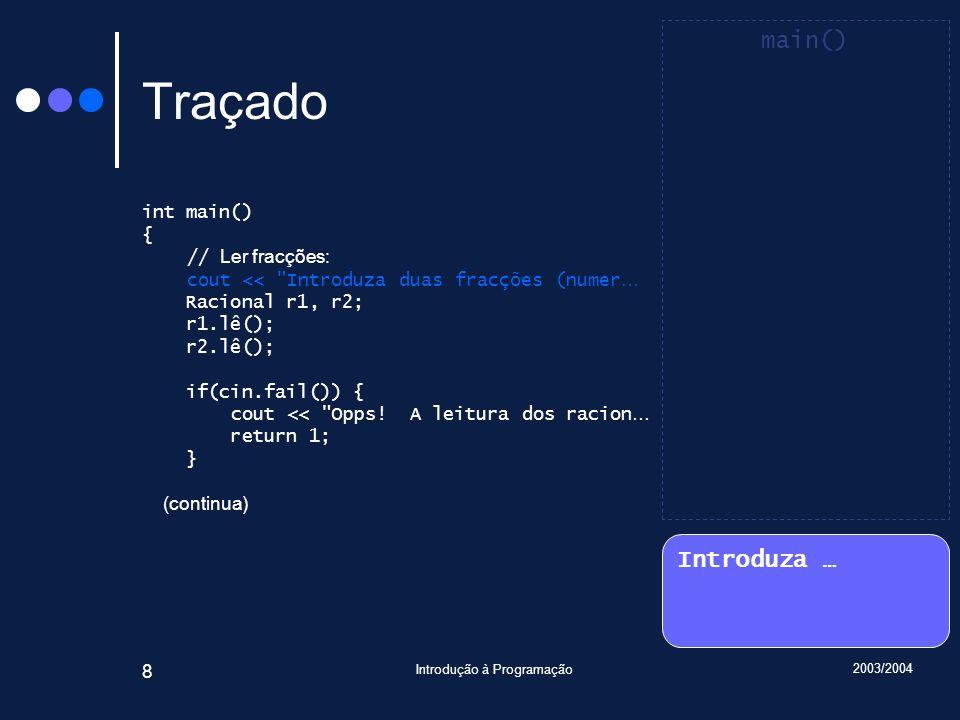 2003/2004 Introdução à Programação 8 Traçado int main() { // Ler fracções: cout << Introduza duas fracções (numer … Racional r1, r2; r1.lê(); r2.lê(); if(cin.fail()) { cout << Opps.