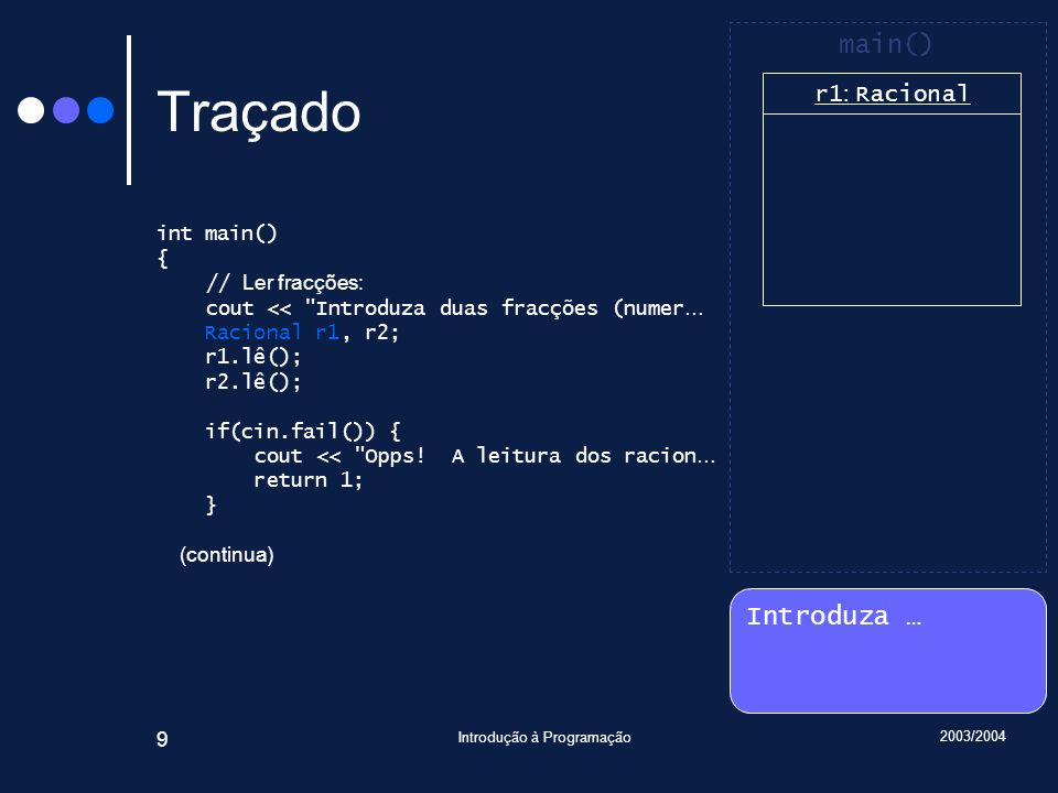 2003/2004 Introdução à Programação 30 Traçado void Racional::lê() { int n, d; cin >> n >> d; if(not cin.fail()) if(d == 0) cin.setstate(ios_base::failbit); else { if(d < 0) { numerador = -n; denominador = -d; } else { numerador = n; denominador = d; } reduz(); } Introduza … 6 9 7 3 main() r1 : Racional numerador = 0 denominador = 1 r2 : Racional numerador = 0 denominador = 1 Racional::lê() n : int 6 d : int 9 *this : Racional& r1 : Racional numerador = 6 denominador = 1