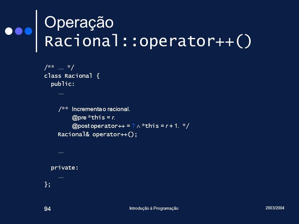2003/2004 Introdução à Programação 94 Operação Racional::operator++() /** … */ class Racional { public: … /** Incrementa o racional.