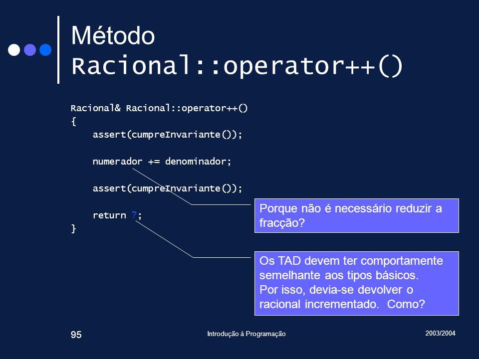 2003/2004 Introdução à Programação 95 Método Racional::operator++() Racional& Racional::operator++() { assert(cumpreInvariante()); numerador += denominador; assert(cumpreInvariante()); return ; } Porque não é necessário reduzir a fracção.