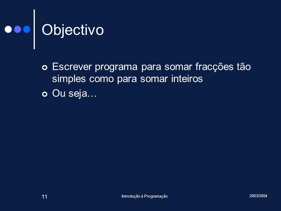 2003/2004 Introdução à Programação 11 Objectivo Escrever programa para somar fracções tão simples como para somar inteiros Ou seja…