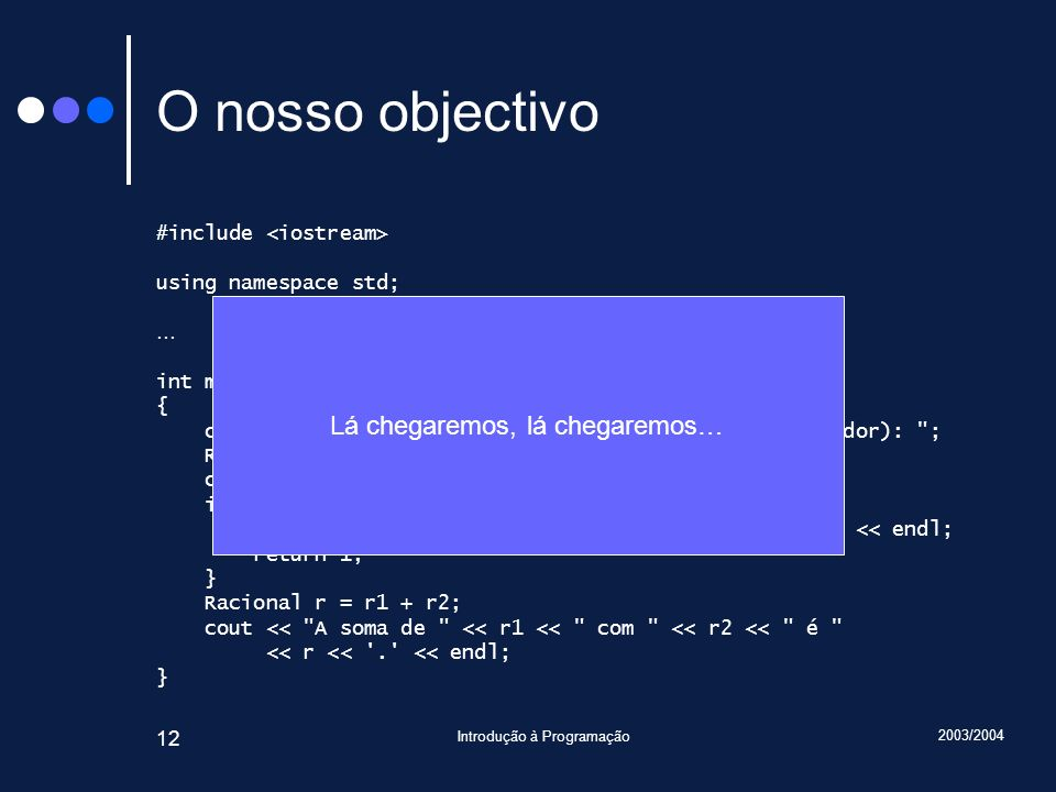 2003/2004 Introdução à Programação 12 O nosso objectivo #include using namespace std; … int main() { cout << Introduza duas fracções (numerador denominador): ; Racional r1, r2; cin >> r1 >> r2; if(cin.fail()) { cout << Opps.
