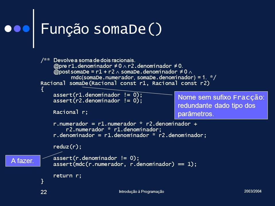 2003/2004 Introdução à Programação 22 Função somaDe() /** Devolve a soma de dois racionais.