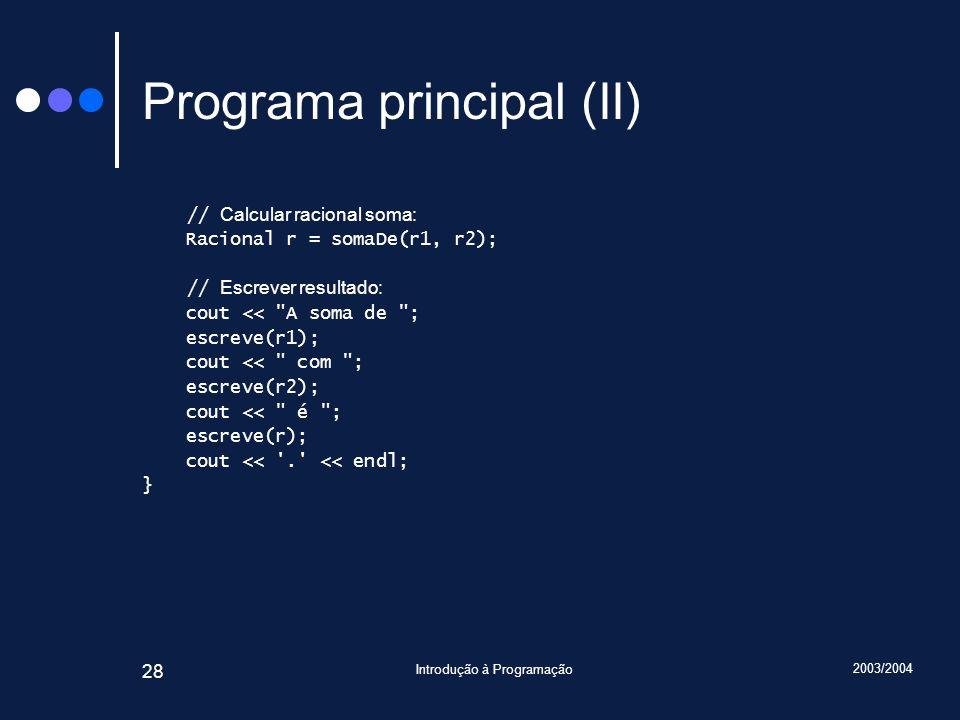 2003/2004 Introdução à Programação 28 Programa principal (II) // Calcular racional soma: Racional r = somaDe(r1, r2); // Escrever resultado: cout << A soma de ; escreve(r1); cout << com ; escreve(r2); cout << é ; escreve(r); cout << . << endl; }