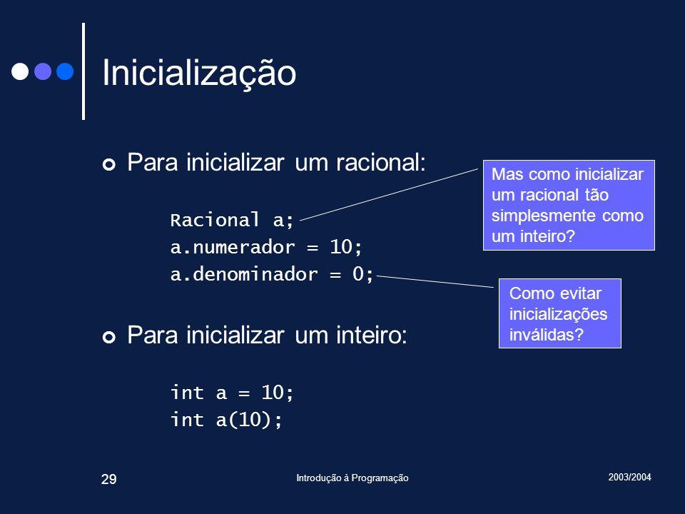 2003/2004 Introdução à Programação 29 Inicialização Para inicializar um racional: Racional a; a.numerador = 10; a.denominador = 0; Para inicializar um inteiro: int a = 10; int a(10); Mas como inicializar um racional tão simplesmente como um inteiro.