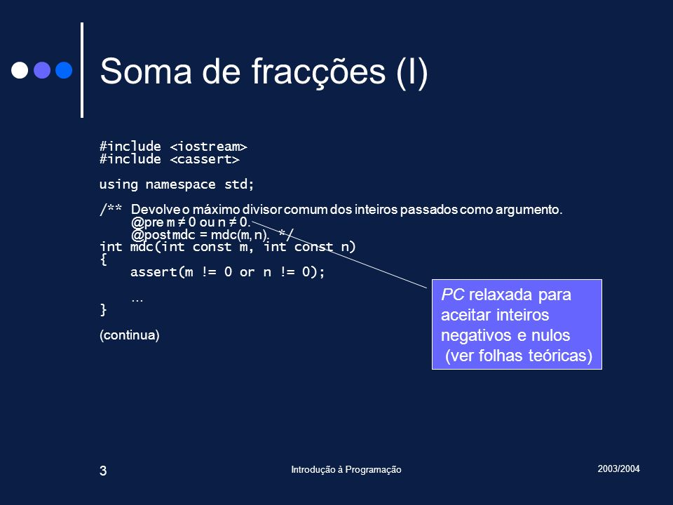2003/2004 Introdução à Programação 34 Construtores: implementação (II) Racional::Racional(int const n, int const d) { assert(d != 0); if(d < 0) { numerador = -n; denominador = -d; } else { numerador = n; denominador = d; } reduz(*this); assert(0 < denominador); assert(mdc(numerador, denominador) == 1); assert(numerador * d == n * denominador); } Variável, ou melhor, instância implícita, ou seja, a instância que está em construção Acesso directo a atributos da instância impícita
