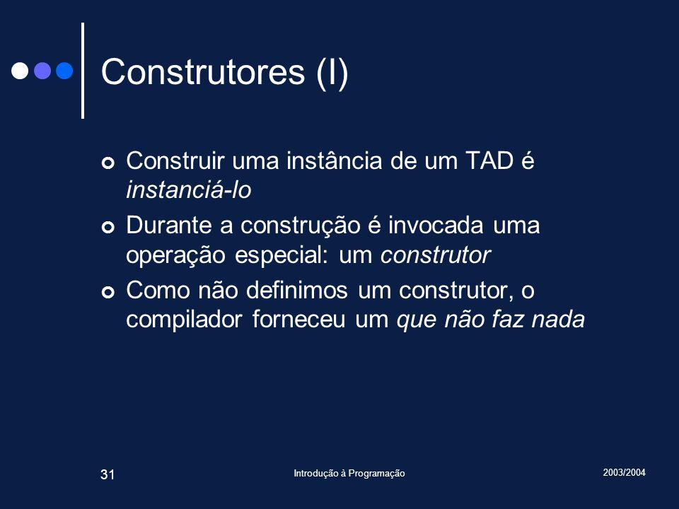 2003/2004 Introdução à Programação 31 Construtores (I) Construir uma instância de um TAD é instanciá-lo Durante a construção é invocada uma operação especial: um construtor Como não definimos um construtor, o compilador forneceu um que não faz nada
