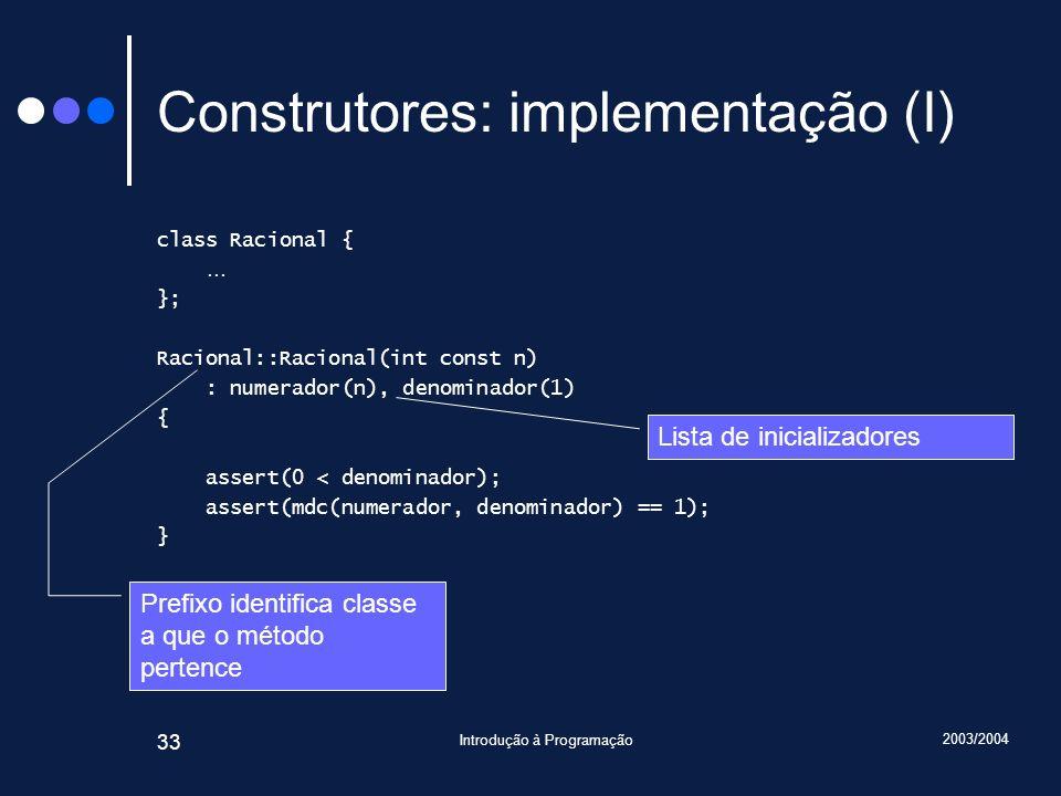 2003/2004 Introdução à Programação 33 Construtores: implementação (I) class Racional { … }; Racional::Racional(int const n) : numerador(n), denominador(1) { assert(0 < denominador); assert(mdc(numerador, denominador) == 1); } (continua) Lista de inicializadores Prefixo identifica classe a que o método pertence