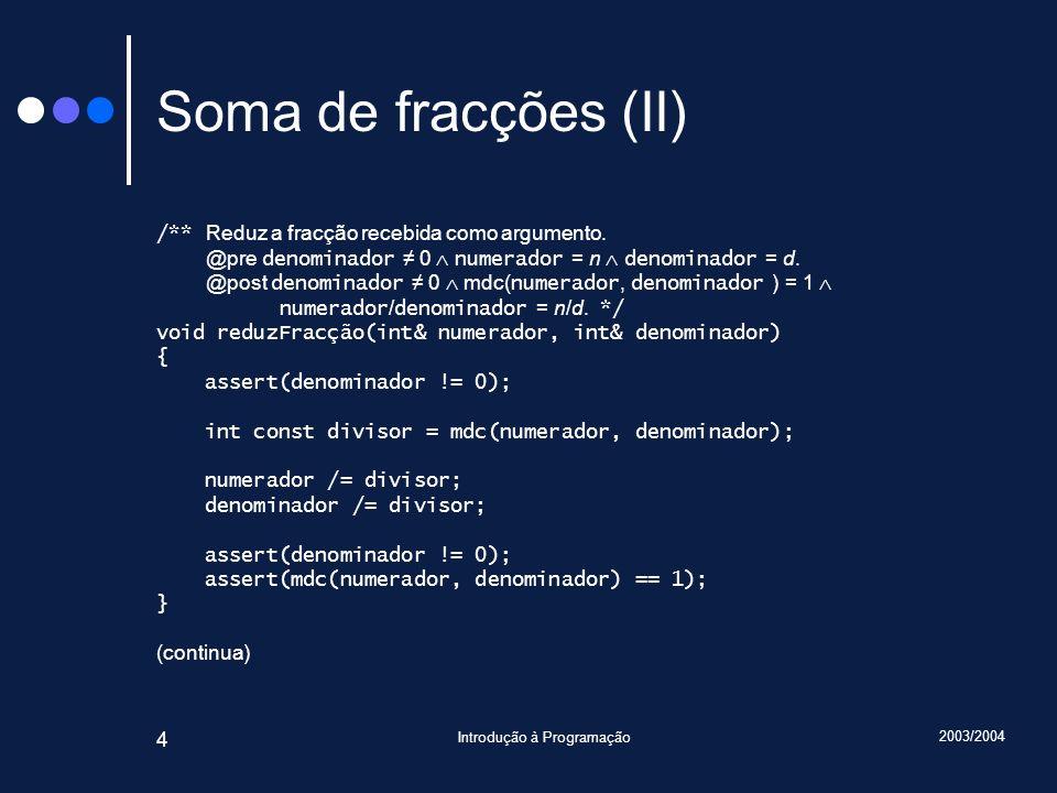 2003/2004 Introdução à Programação 25 Procedimento lêPara() int n, d; cin >> n >> d; if(not cin.fail()) if(d == 0) cin.setstate(ios_base::failbit); else { if(d < 0) { r.numerador = -n; r.denominador = -d; } else { r.numerador = n; r.denominador = d; } reduz(r); assert(0 < r.denominador); assert(mdc(r.numerador, r.