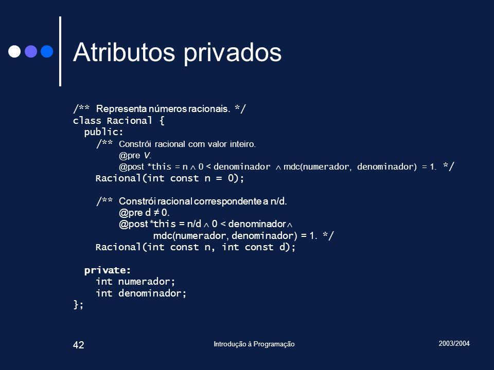 2003/2004 Introdução à Programação 42 Atributos privados /** Representa números racionais.