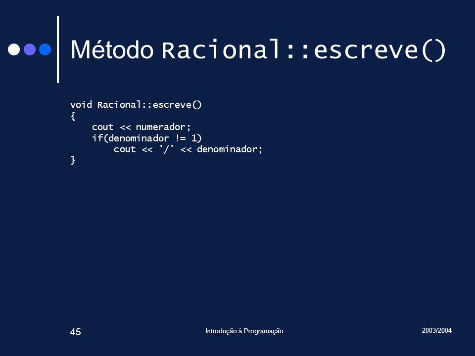 2003/2004 Introdução à Programação 45 Método Racional::escreve() void Racional::escreve() { cout << numerador; if(denominador != 1) cout << / << denominador; }