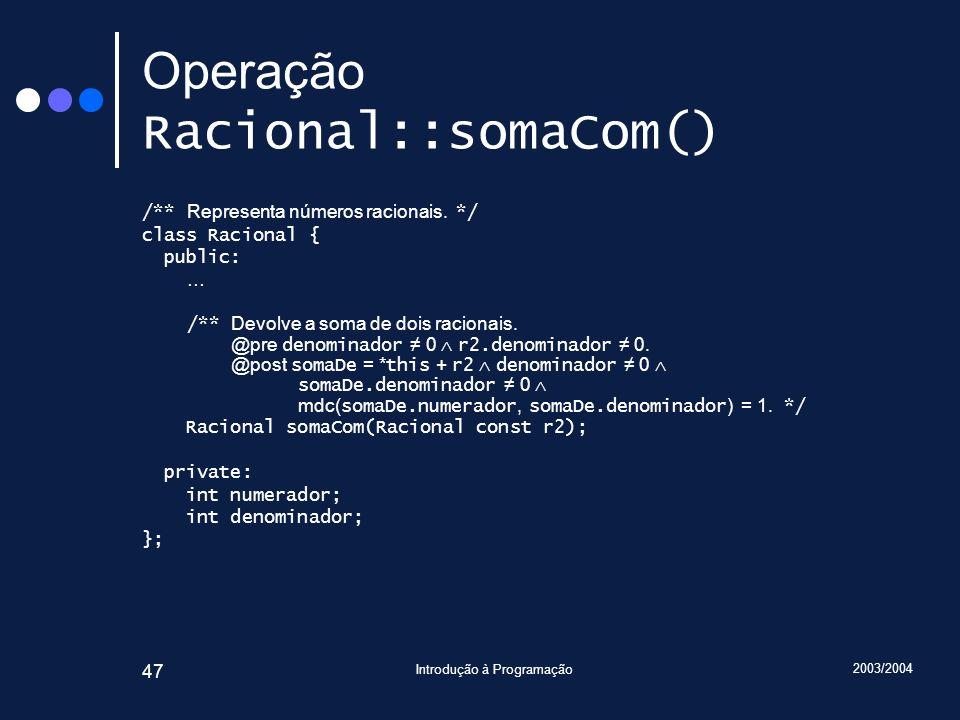 2003/2004 Introdução à Programação 47 Operação Racional::somaCom() /** Representa números racionais.