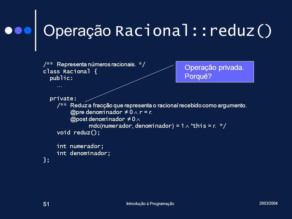 2003/2004 Introdução à Programação 51 Operação Racional::reduz() /** Representa números racionais.