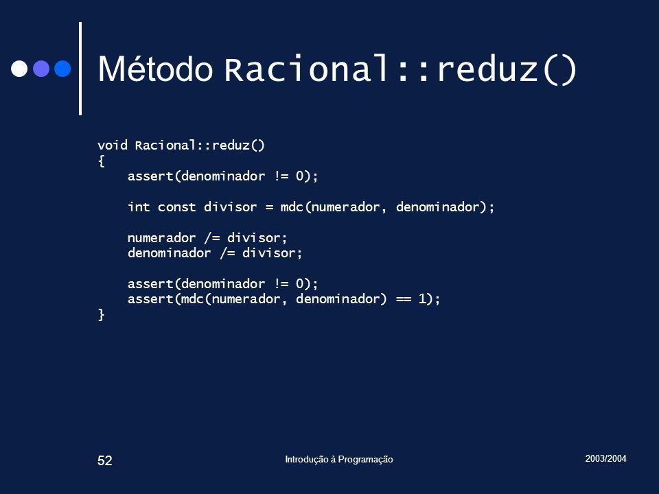2003/2004 Introdução à Programação 52 Método Racional::reduz() void Racional::reduz() { assert(denominador != 0); int const divisor = mdc(numerador, denominador); numerador /= divisor; denominador /= divisor; assert(denominador != 0); assert(mdc(numerador, denominador) == 1); }