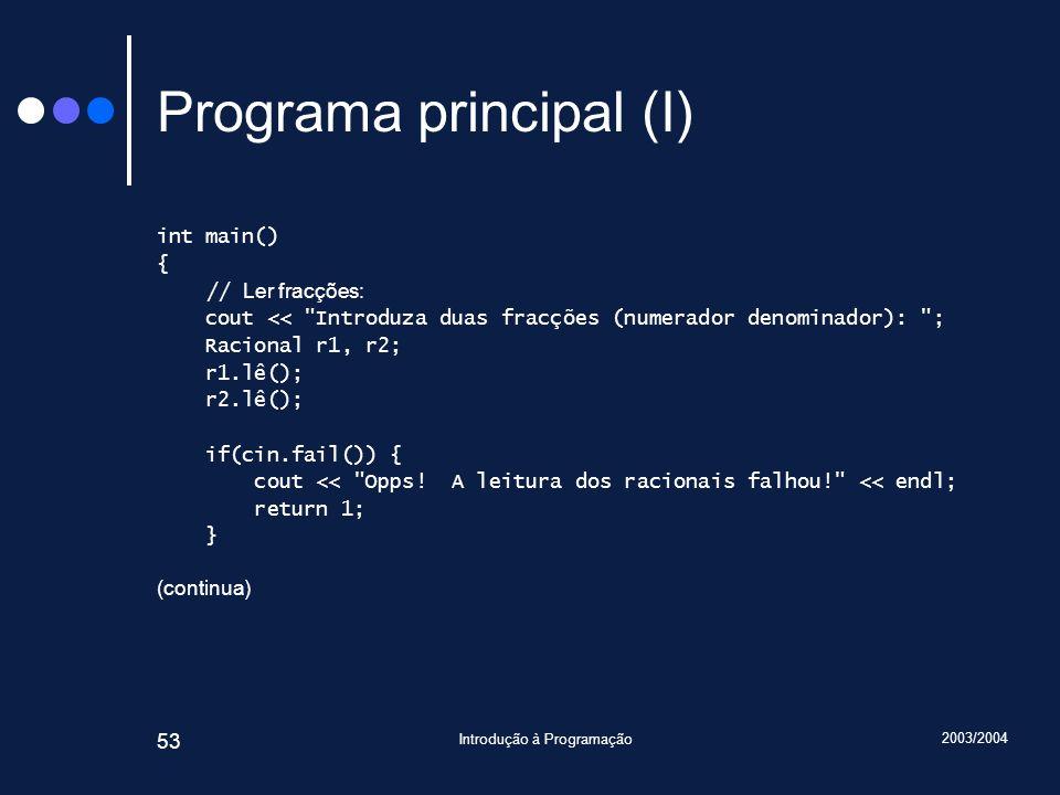 2003/2004 Introdução à Programação 53 Programa principal (I) int main() { // Ler fracções: cout << Introduza duas fracções (numerador denominador): ; Racional r1, r2; r1.lê(); r2.lê(); if(cin.fail()) { cout << Opps.