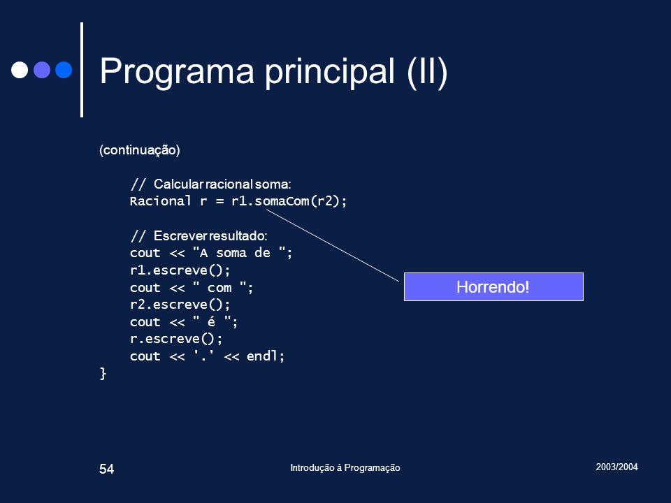 2003/2004 Introdução à Programação 54 Programa principal (II) (continuação) // Calcular racional soma: Racional r = r1.somaCom(r2); // Escrever resultado: cout << A soma de ; r1.escreve(); cout << com ; r2.escreve(); cout << é ; r.escreve(); cout << . << endl; } Horrendo!