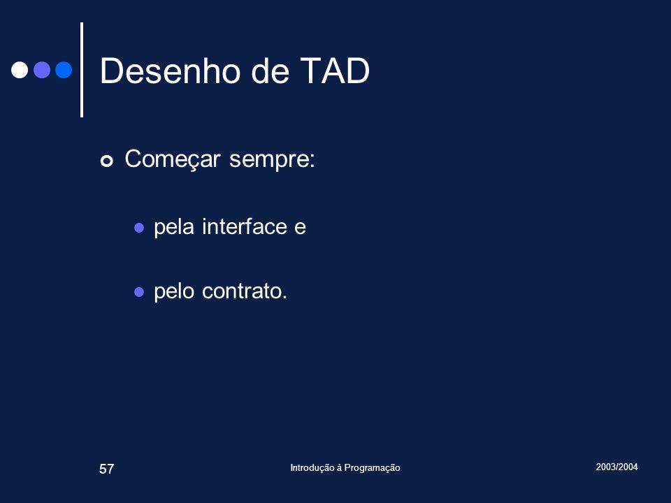 2003/2004 Introdução à Programação 57 Desenho de TAD Começar sempre: pela interface e pelo contrato.