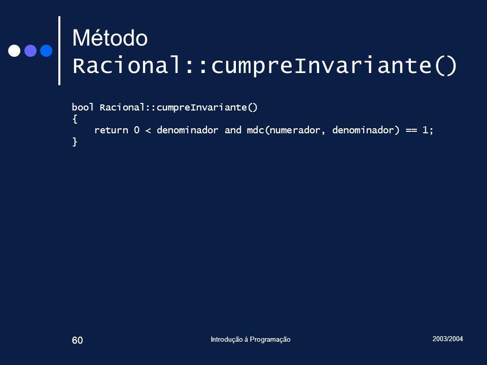 2003/2004 Introdução à Programação 60 Método Racional::cumpreInvariante() bool Racional::cumpreInvariante() { return 0 < denominador and mdc(numerador, denominador) == 1; }