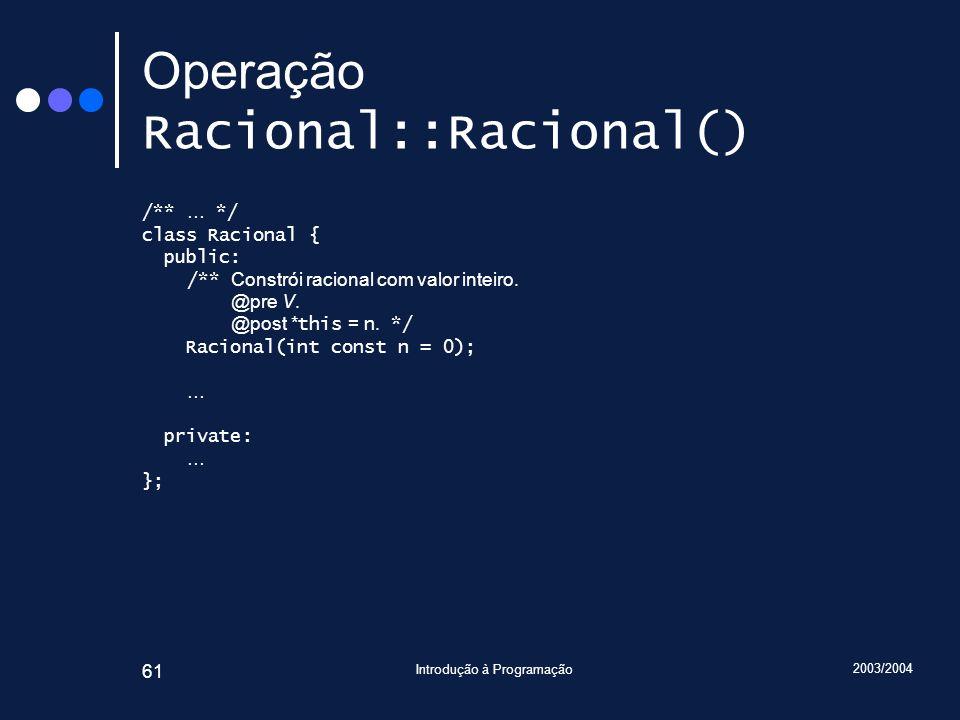 2003/2004 Introdução à Programação 61 Operação Racional::Racional() /** … */ class Racional { public: /** Constrói racional com valor inteiro.